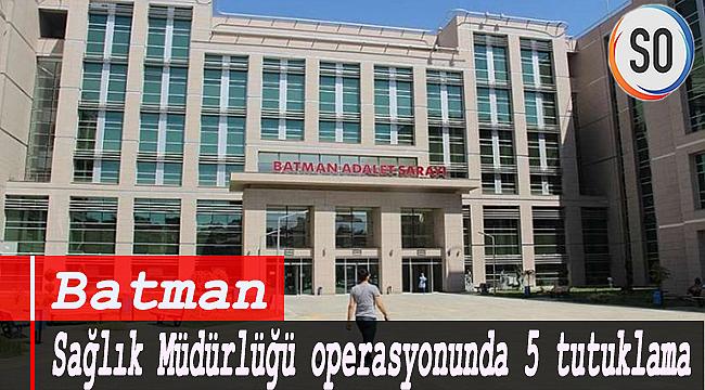 Batman Sağlık Müdürlüğü operasyonunda 5 tutuklama