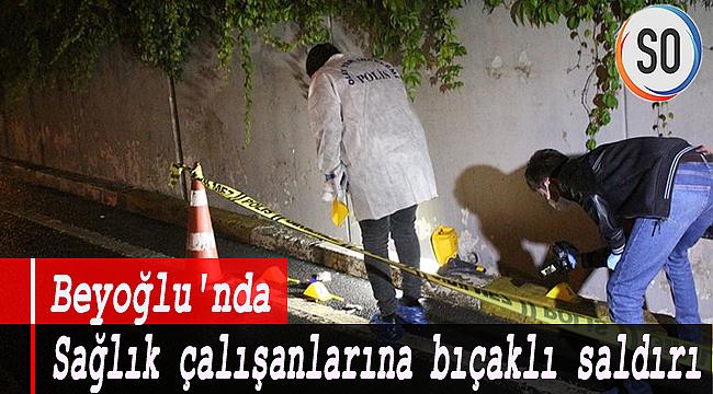 Beyoğlu'nda sağlık çalışanlarına bıçaklı saldırı!