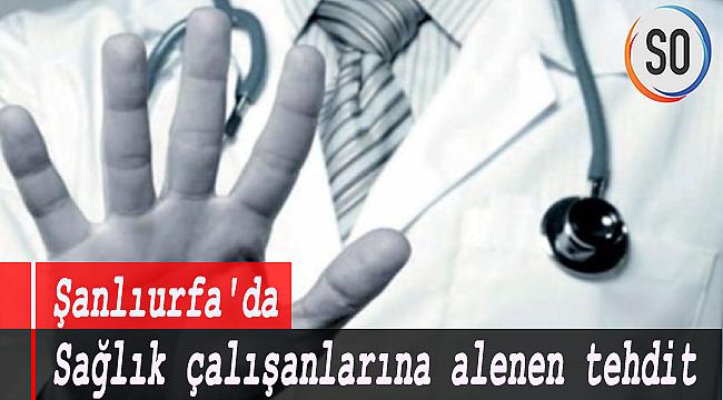 Şanlıurfa'da sağlık çalışanlarına alenen tehdit!